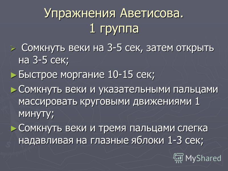 Упражнения Аветисова. 1 группа Сомкнуть веки на 3-5 сек, затем открыть на 3-5 сек; Сомкнуть веки на 3-5 сек, затем открыть на 3-5 сек; Быстрое моргание 10-15 сек; Быстрое моргание 10-15 сек; Сомкнуть веки и указательными пальцами массировать круговым