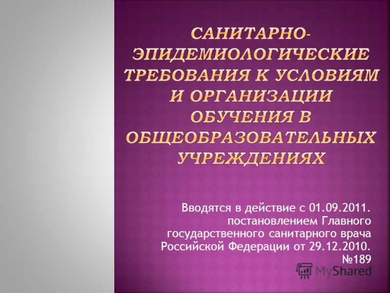 Вводятся в действие с 01.09.2011. постановлением Главного государственного санитарного врача Российской Федерации от 29.12.2010. 189