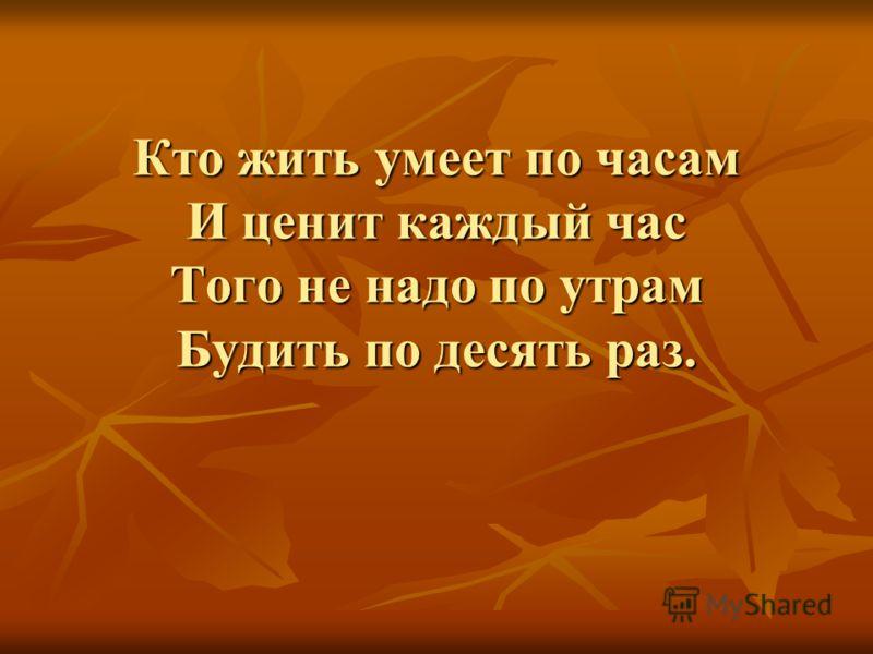 Кто жить умеет по часам И ценит каждый час Того не надо по утрам Будить по десять раз.