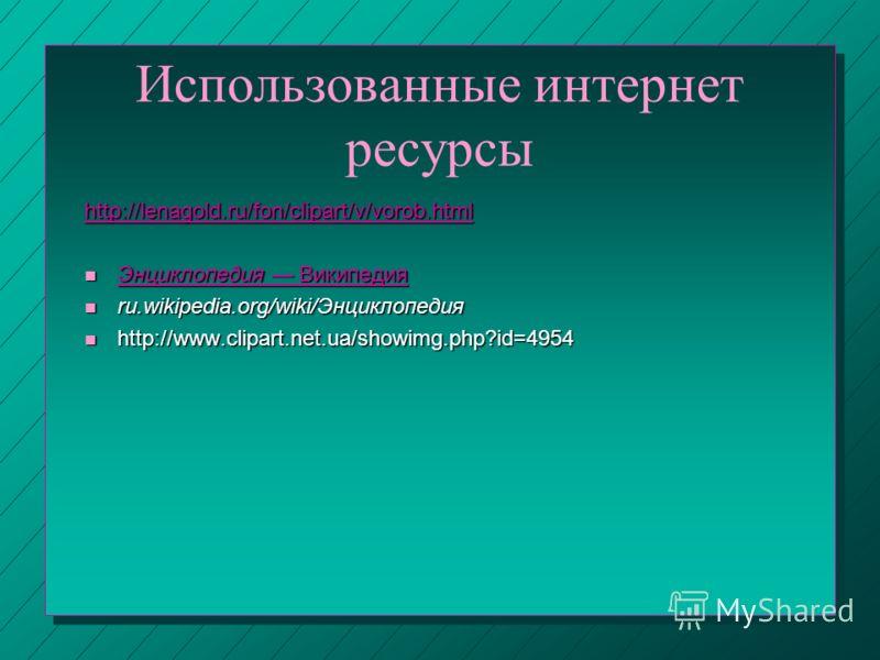 Использованные интернет ресурсы http://lenagold.ru/fon/clipart/v/vorob.html n Энциклопедия Википедия Энциклопедия Википедия Энциклопедия Википедия n ru.wikipedia.org/wiki/Энциклопедия n http://www.clipart.net.ua/showimg.php?id=4954