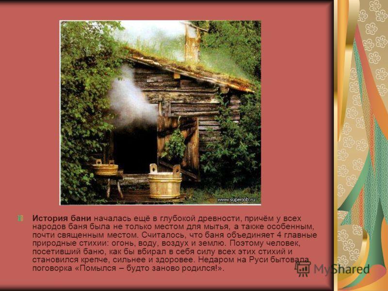 История бани началась ещё в глубокой древности, причём у всех народов баня была не только местом для мытья, а также особенным, почти священным местом. Считалось, что баня объединяет 4 главные природные стихии: огонь, воду, воздух и землю. Поэтому чел