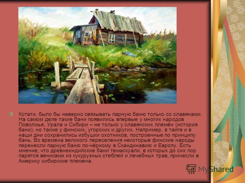 Кстати, было бы неверно связывать парную баню только со славянами. На самом деле такие бани появились впервые у многих народов Поволжья, Урала и Сибири – не только у славянских племён (история бани), но также у финских, угорских и других. Например, в