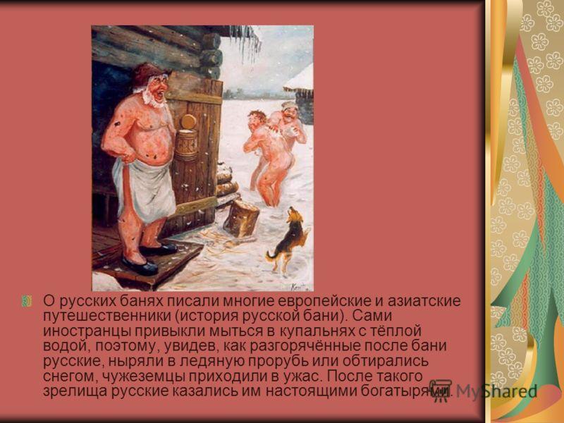 О русских банях писали многие европейские и азиатские путешественники (история русской бани). Сами иностранцы привыкли мыться в купальнях с тёплой водой, поэтому, увидев, как разгорячённые после бани русские, ныряли в ледяную прорубь или обтирались с