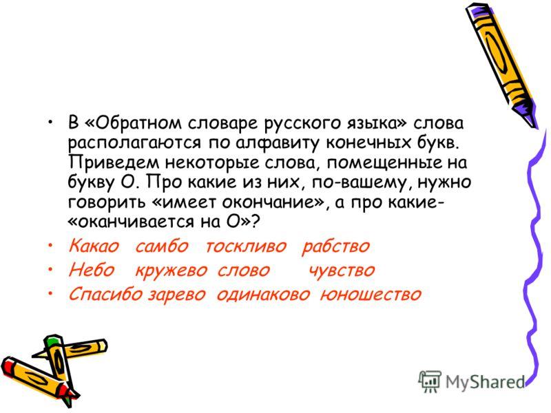 В «Обратном словаре русского языка» слова располагаются по алфавиту конечных букв. Приведем некоторые слова, помещенные на букву О. Про какие из них, по-вашему, нужно говорить «имеет окончание», а про какие- «оканчивается на О»? Какао самбо тоскливо