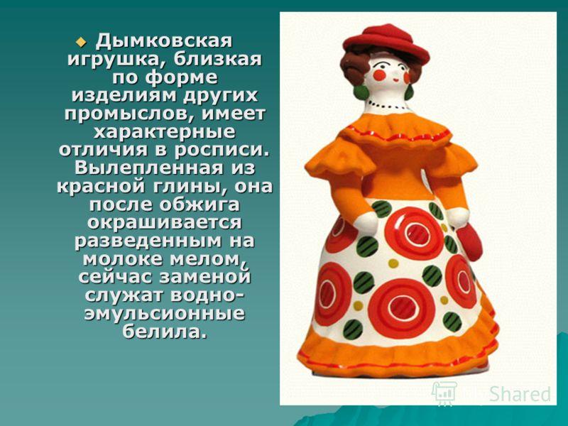 Дымковская игрушка, близкая по форме изделиям других промыслов, имеет характерные отличия в росписи. Вылепленная из красной глины, она после обжига окрашивается разведенным на молоке мелом, сейчас заменой служат водно- эмульсионные белила. Дымковская