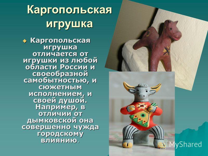 Каргопольская игрушка Каргопольская игрушка отличается от игрушки из любой области России и своеобразной самобытностью, и сюжетным исполнением, и своей душой. Например, в отличии от дымковской она совершенно чужда городскому влиянию. Каргопольская иг