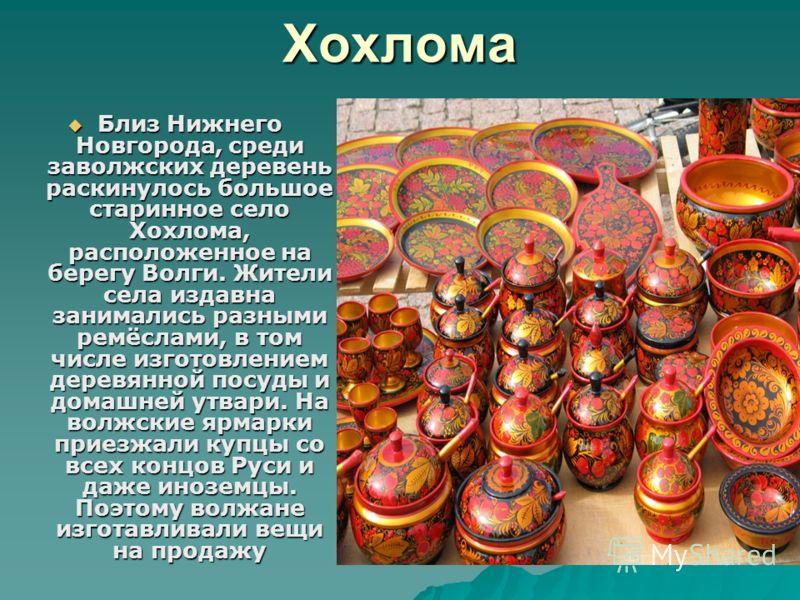 Хохлома Близ Нижнего Новгорода, среди заволжских деревень раскинулось большое старинное село Хохлома, расположенное на берегу Волги. Жители села издавна занимались разными ремёслами, в том числе изготовлением деревянной посуды и домашней утвари. На в