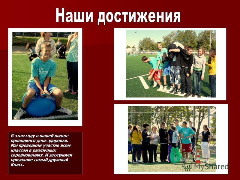 В этом году в нашей школе проводился день здоровья. Мы проводили участие всем классом в различных соревнованиях. И заслужили призвание самый дружный Класс.