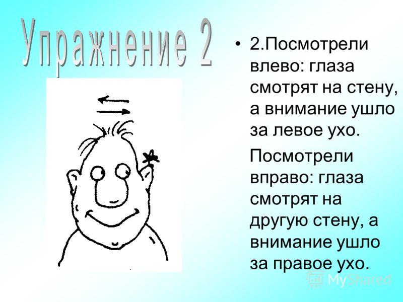 2.Посмотрели влево: глаза смотрят на стену, а внимание ушло за левое ухо. Посмотрели вправо: глаза смотрят на другую стену, а внимание ушло за правое ухо.