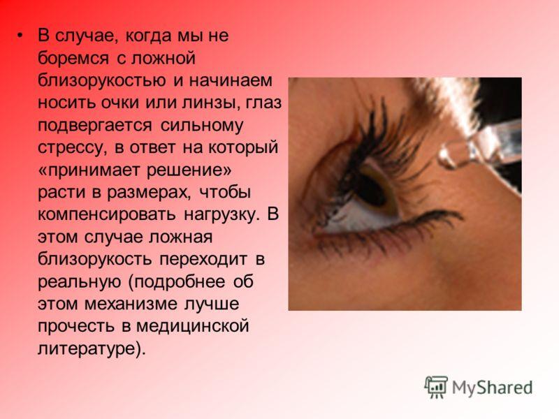 В случае, когда мы не боремся с ложной близорукостью и начинаем носить очки или линзы, глаз подвергается сильному стрессу, в ответ на который «принимает решение» расти в размерах, чтобы компенсировать нагрузку. В этом случае ложная близорукость перех