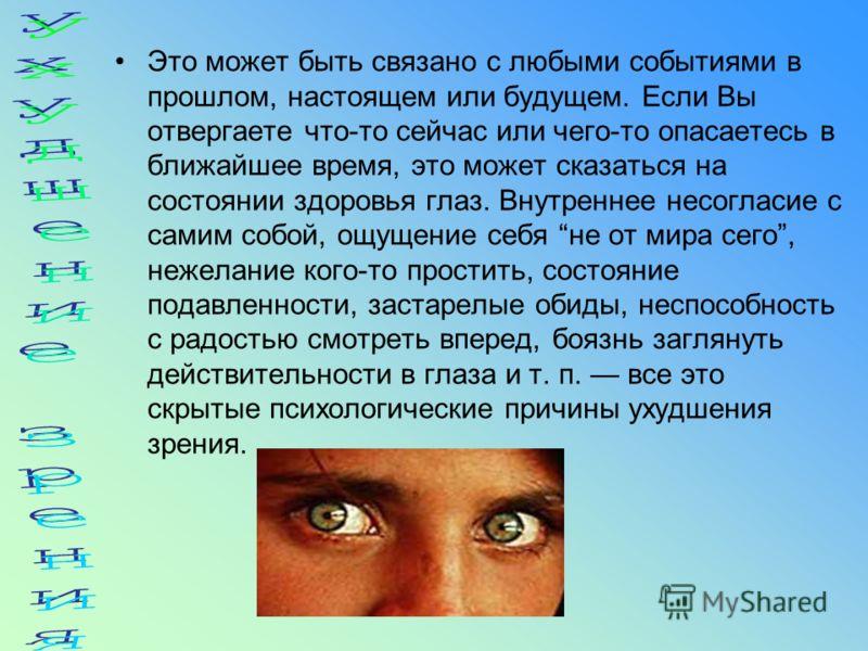Это может быть связано с любыми событиями в прошлом, настоящем или будущем. Если Вы отвергаете что-то сейчас или чего-то опасаетесь в ближайшее время, это может сказаться на состоянии здоровья глаз. Внутреннее несогласие с самим собой, ощущение себя