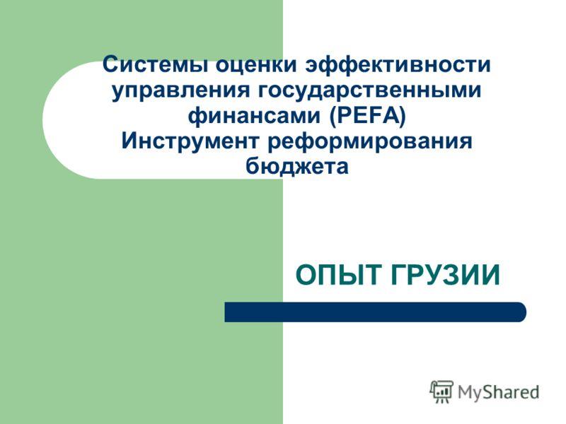 Системы оценки эффективности управления государственными финансами (PEFA) Инструмент реформирования бюджета ОПЫТ ГРУЗИИ