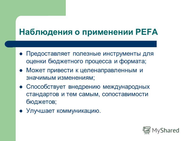 Наблюдения о применении PEFA Предоставляет полезные инструменты для оценки бюджетного процесса и формата; Может привести к целенаправленным и значимым изменениям; Способствует внедрению международных стандартов и тем самым, сопоставимости бюджетов; У