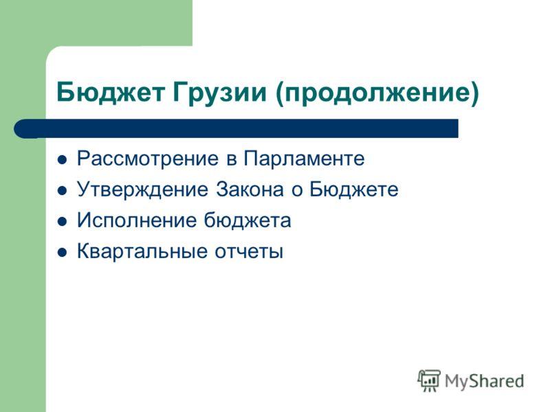 Бюджет Грузии (продолжение) Рассмотрение в Парламенте Утверждение Закона о Бюджете Исполнение бюджета Квартальные отчеты