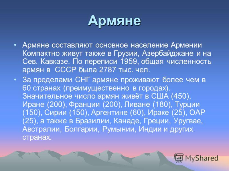 Армяне Армяне составляют основное население Армении Компактно живут также в Грузии, Азербайджане и на Сев. Кавказе. По переписи 1959, общая численность армян в СССР была 2787 тыс. чел. За пределами СНГ армяне проживают более чем в 60 странах (преимущ