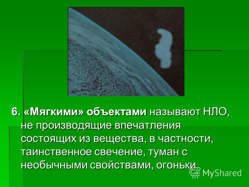 6. «Мягкими» объектами называют НЛО, не производящие впечатления состоящих из вещества, в частности, таинственное свечение, туман с необычными свойствами, огоньки.
