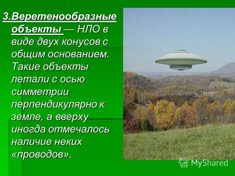 3.Веретенообразные объекты НЛО в виде двух конусов с общим основанием. Такие объекты летали с осью симметрии перпендикулярно к земле, а вверху иногда отмечалось наличие неких «проводов».