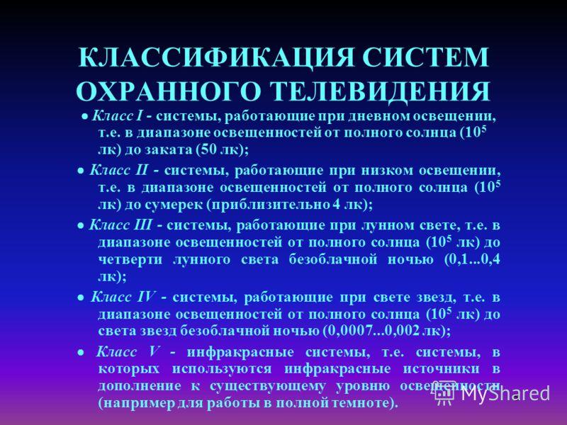 8 КЛАССИФИКАЦИЯ СИСТЕМ ОХРАННОГО ТЕЛЕВИДЕНИЯ Класс I - системы, работающие при дневном освещении, т.е. в диапазоне освещенностей от полного солнца (10 5 лк) до заката (50 лк); Класс II - системы, работающие при низком освещении, т.е. в диапазоне осве