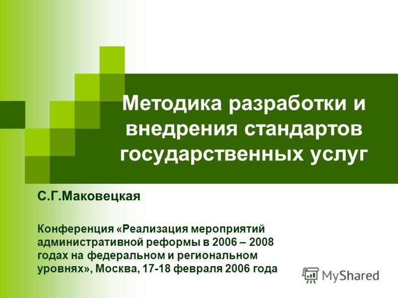 Методика разработки и внедрения стандартов государственных услуг С.Г.Маковецкая Конференция «Реализация мероприятий административной реформы в 2006 – 2008 годах на федеральном и региональном уровнях», Москва, 17-18 февраля 2006 года