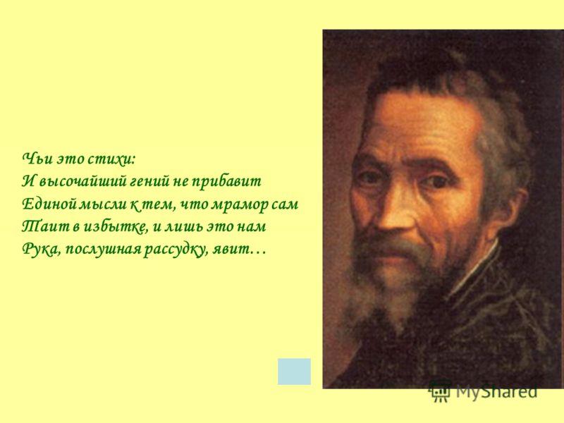 Чьи это стихи: И высочайший гений не прибавит Единой мысли к тем, что мрамор сам Таит в избытке, и лишь это нам Рука, послушная рассудку, явит…