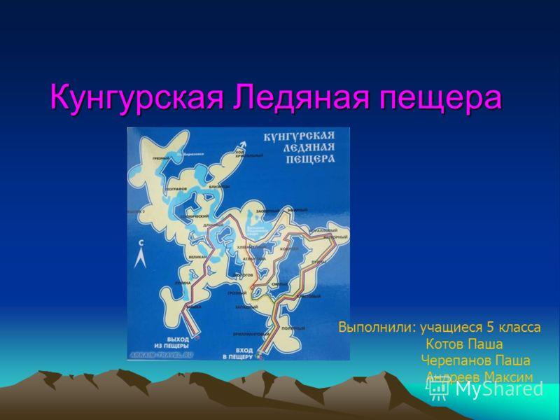 Кунгурская Ледяная пещера Выполнили: учащиеся 5 класса Котов Паша Черепанов Паша Андреев Максим