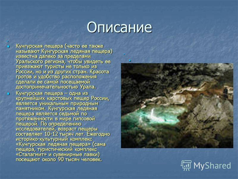 Описание Кунгурская пещера (часто ее также называют Кунгурская ледяная пещера) известна далеко за пределами Уральского региона, чтобы увидеть ее приезжают туристы не только из России, но и из других стран. Красота гротов и удобство расположения сдела