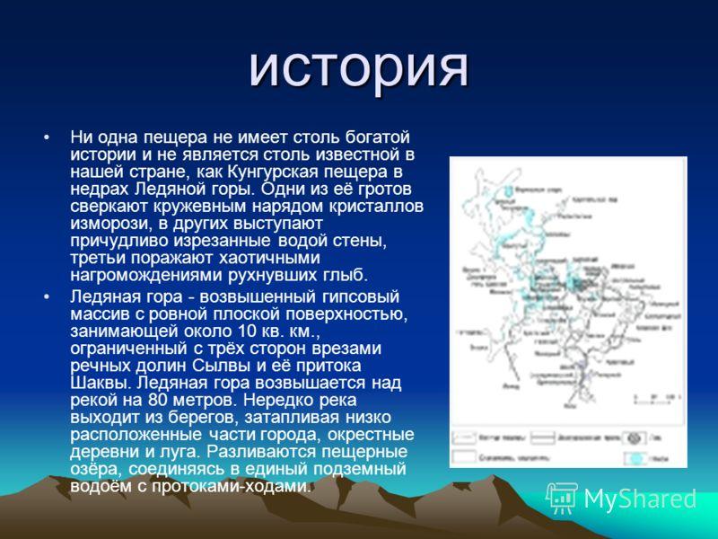 история Ни одна пещера не имеет столь богатой истории и не является столь известной в нашей стране, как Кунгурская пещера в недрах Ледяной горы. Одни из её гротов сверкают кружевным нарядом кристаллов изморози, в других выступают причудливо изрезанны