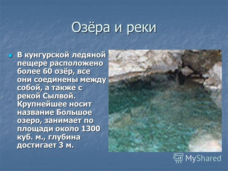 Озёра и реки В кунгурской ледяной пещере расположено более 60 озёр, все они соединены между собой, а также с рекой Сылвой. Крупнейшее носит название Большое озеро, занимает по площади около 1300 куб. м., глубина достигает 3 м.