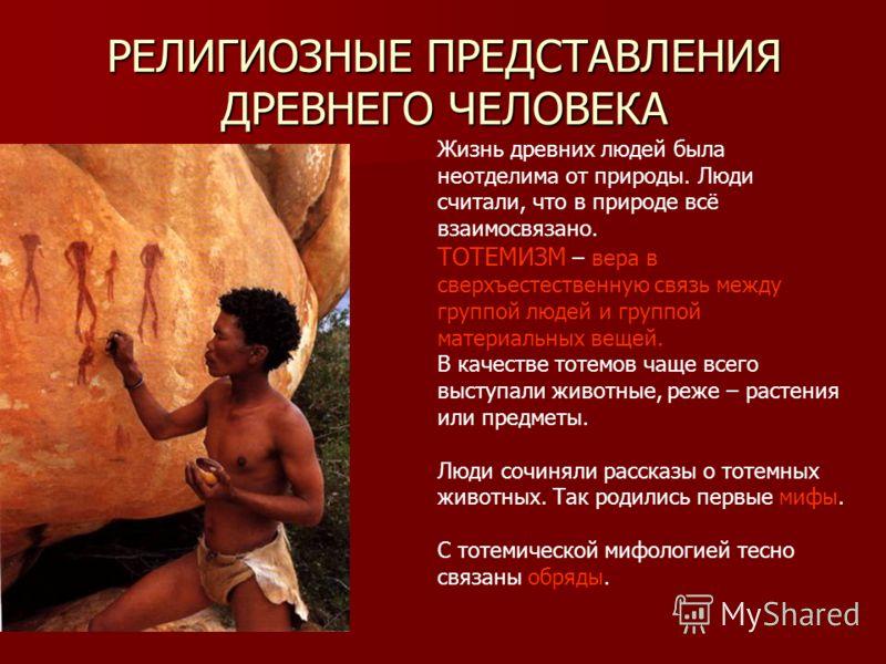 Жизнь древних людей была неотделима от природы. Люди считали, что в природе всё взаимосвязано. ТОТЕМИЗМ – вера в сверхъестественную связь между группой людей и группой материальных вещей. В качестве тотемов чаще всего выступали животные, реже – расте