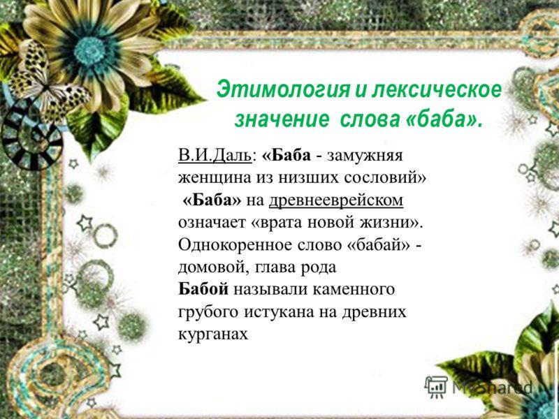 Этимология и лексическое значение слова «баба». В.И.Даль: «Баба - замужняя женщина из низших сословий» «Баба» на древнееврейском означает «врата новой жизни». Однокоренное слово «бабай» - домовой, глава рода Бабой называли каменного грубого истукана