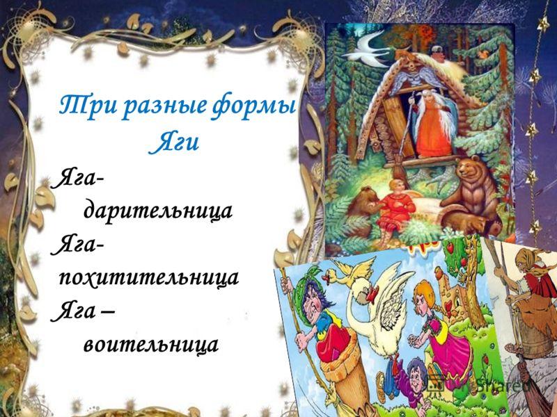 Три разные формы Яги Яга- дарительница Яга- похитительница Яга – воительница