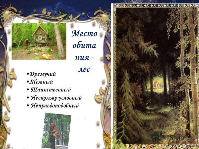 Место обита ния - лес Дремучий Темный Таинственный Несколько условный Неправдоподобный