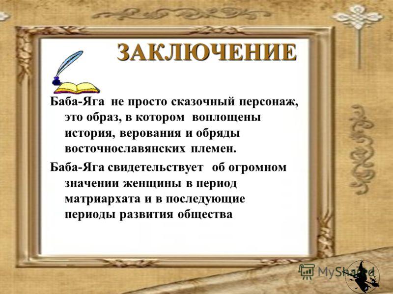 ЗАКЛЮЧЕНИЕ ЗАКЛЮЧЕНИЕ Баба-Яга не просто сказочный персонаж, это образ, в котором воплощены история, верования и обряды восточнославянских племен. Баба-Яга свидетельствует об огромном значении женщины в период матриархата и в последующие периоды разв
