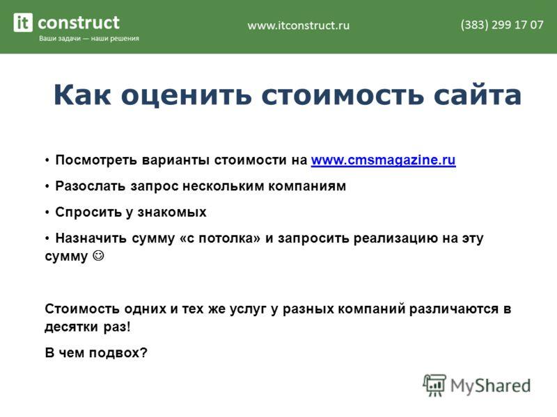 Как оценить стоимость сайта Посмотреть варианты стоимости на www.cmsmagazine.ruwww.cmsmagazine.ru Разослать запрос нескольким компаниям Спросить у знакомых Назначить сумму «с потолка» и запросить реализацию на эту сумму Стоимость одних и тех же услуг