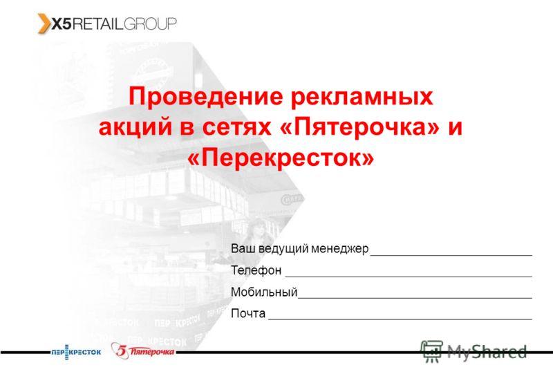 Проведение рекламных акций в сетях «Пятерочка» и «Перекресток» Ваш ведущий менеджер Телефон Мобильный Почта
