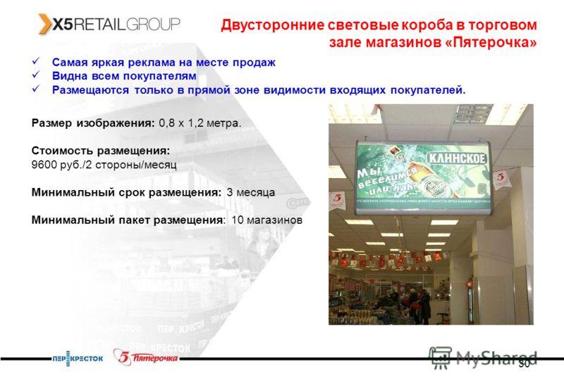 30 Двусторонние световые короба в торговом зале магазинов «Пятерочка» Самая яркая реклама на месте продаж Видна всем покупателям Размещаются только в прямой зоне видимости входящих покупателей. Размер изображения: 0,8 х 1,2 метра. Стоимость размещени