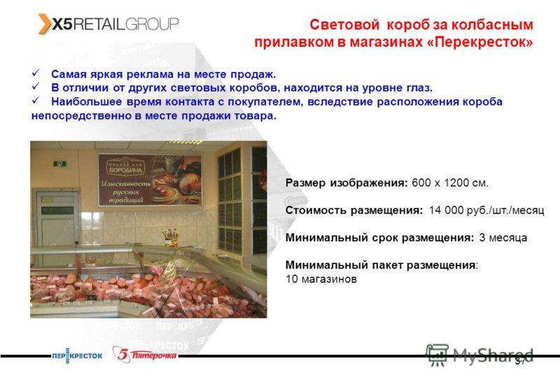 37 Световой короб за колбасным прилавком в магазинах «Перекресток» Самая яркая реклама на месте продаж. В отличии от других световых коробов, находится на уровне глаз. Наибольшее время контакта с покупателем, вследствие расположения короба непосредст