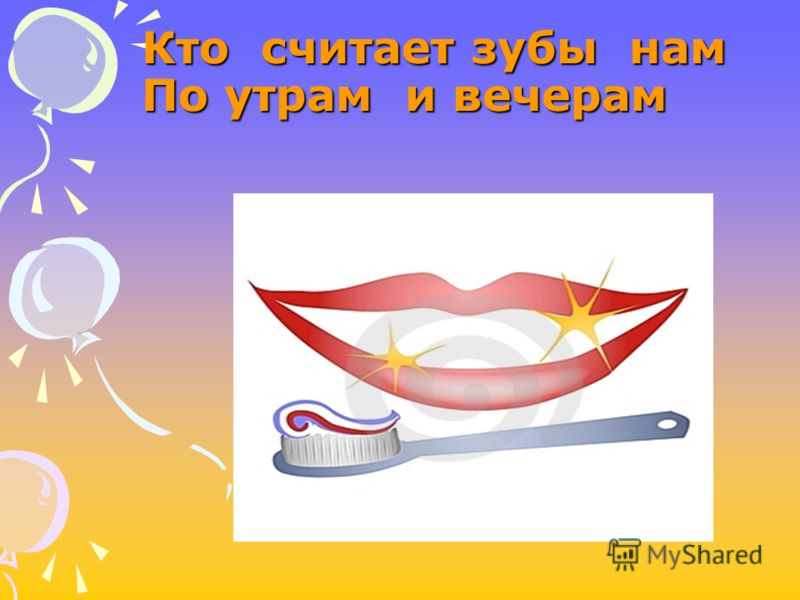 Кто считает зубы нам По утрам и вечерам