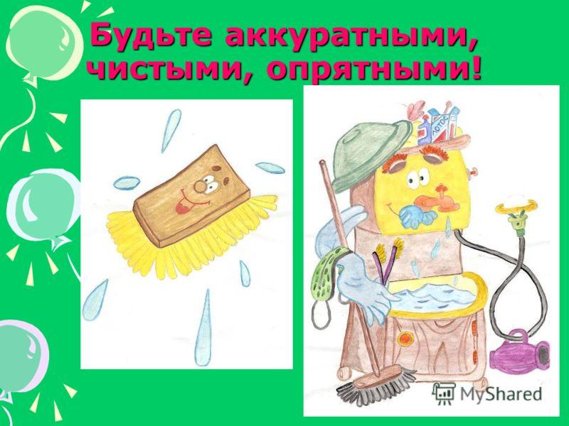 Будьте аккуратными, чистыми, опрятными!