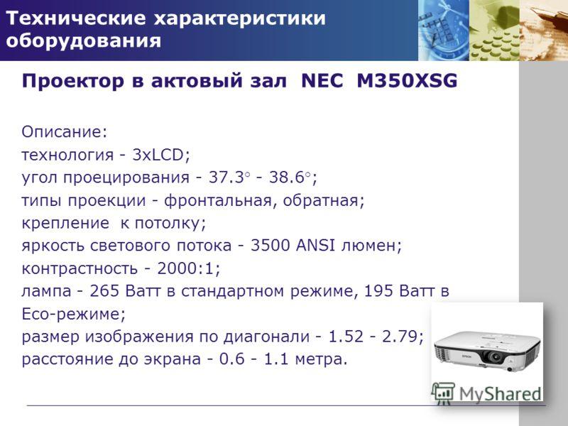 Технические характеристики оборудования Проектор в актовый зал NEC M350XSG Описание: технология - 3xLCD; угол проецирования - 37.3° - 38.6°; типы проекции - фронтальная, обратная; крепление к потолку; яркость светового потока - 3500 ANSI люмен; контр