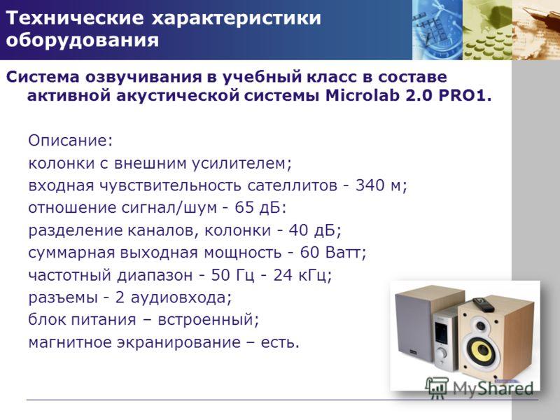 Технические характеристики оборудования Система озвучивания в учебный класс в составе активной акустической системы Microlab 2.0 PRO1. Описание: колонки с внешним усилителем; входная чувствительность сателлитов - 340 м; отношение сигнал/шум - 65 дБ: