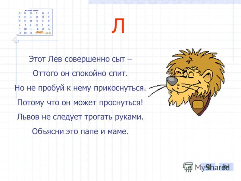 Л Этот Лев совершенно сыт – Оттого он спокойно спит. Но не пробуй к нему прикоснуться. Потому что он может проснуться! Львов не следует трогать руками. Объясни это папе и маме.