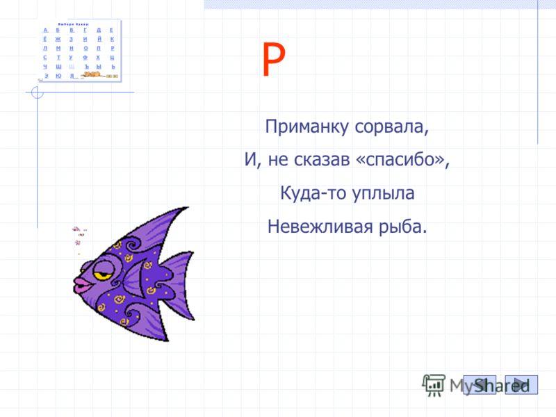 Р Приманку сорвала, И, не сказав «спасибо», Куда-то уплыла Невежливая рыба.