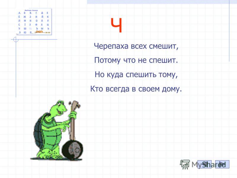 Ч Черепаха всех смешит, Потому что не спешит. Но куда спешить тому, Кто всегда в своем дому.