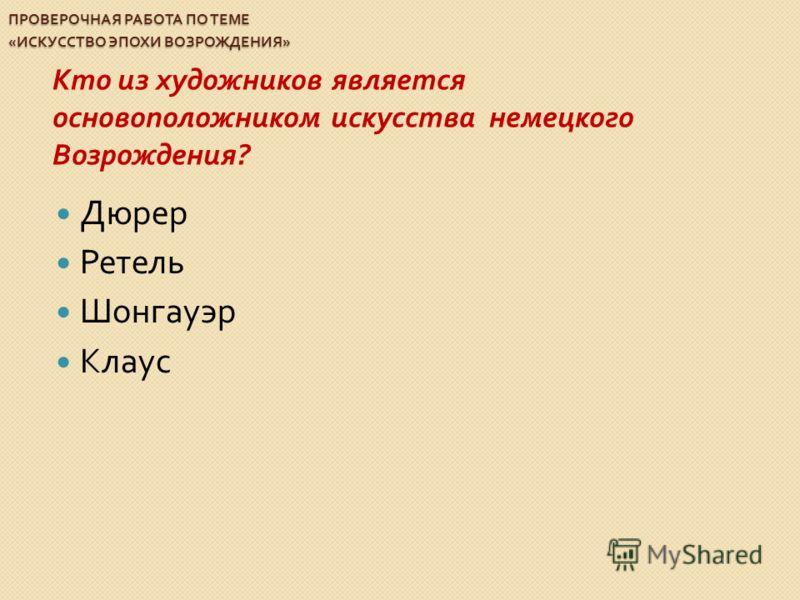 ПРОВЕРОЧНАЯ РАБОТА ПО ТЕМЕ « ИСКУССТВО ЭПОХИ ВОЗРОЖДЕНИЯ » Кто из художников является основоположником искусства немецкого Возрождения ? Дюрер Ретель Шонгауэр Клаус