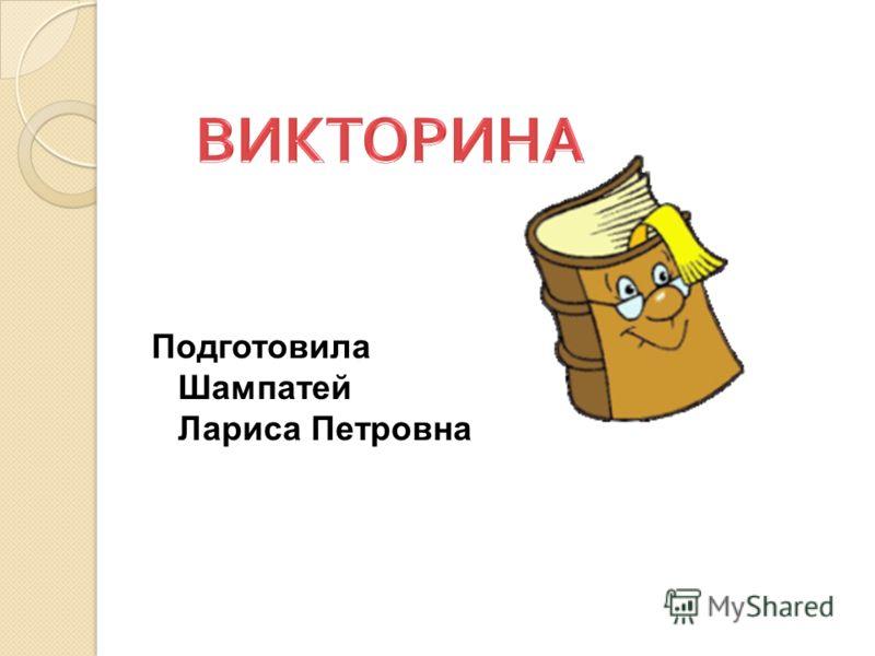 Подготовила Шампатей Лариса Петровна