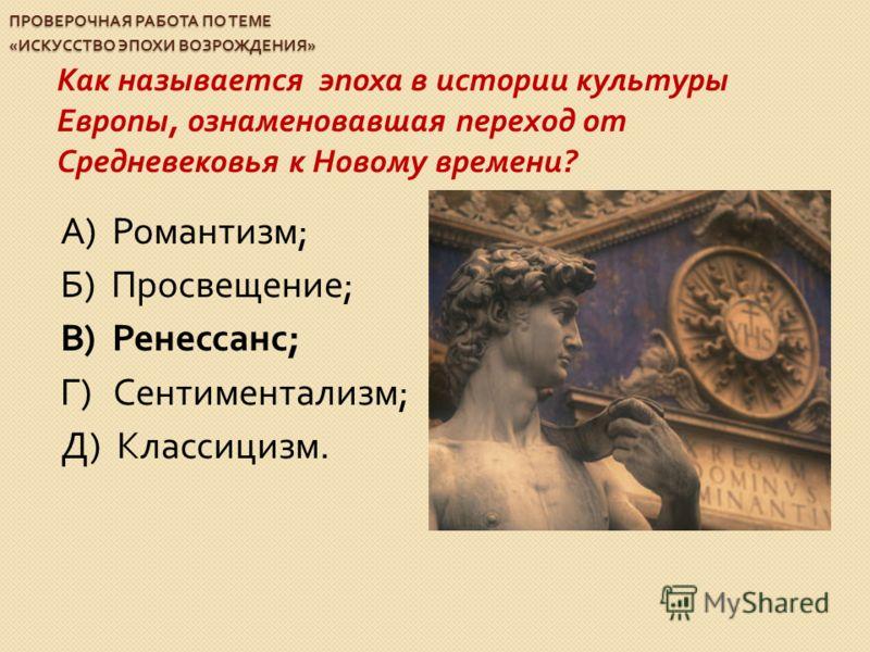 ПРОВЕРОЧНАЯ РАБОТА ПО ТЕМЕ « ИСКУССТВО ЭПОХИ ВОЗРОЖДЕНИЯ » Как называется эпоха в истории культуры Европы, ознаменовавшая переход от Средневековья к Новому времени ? А ) Романтизм ; Б ) Просвещение ; В ) Ренессанс ; Г ) Сентиментализм ; Д ) Классициз