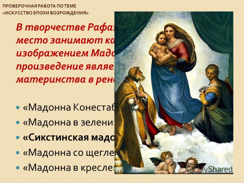 ПРОВЕРОЧНАЯ РАБОТА ПО ТЕМЕ « ИСКУССТВО ЭПОХИ ВОЗРОЖДЕНИЯ » В творчестве Рафаэля значительное место занимают картины с изображением Мадонны. Какое произведение является воплощением материнства в ренессансной живописи ? « Мадонна Конестабиле » « Мадонн