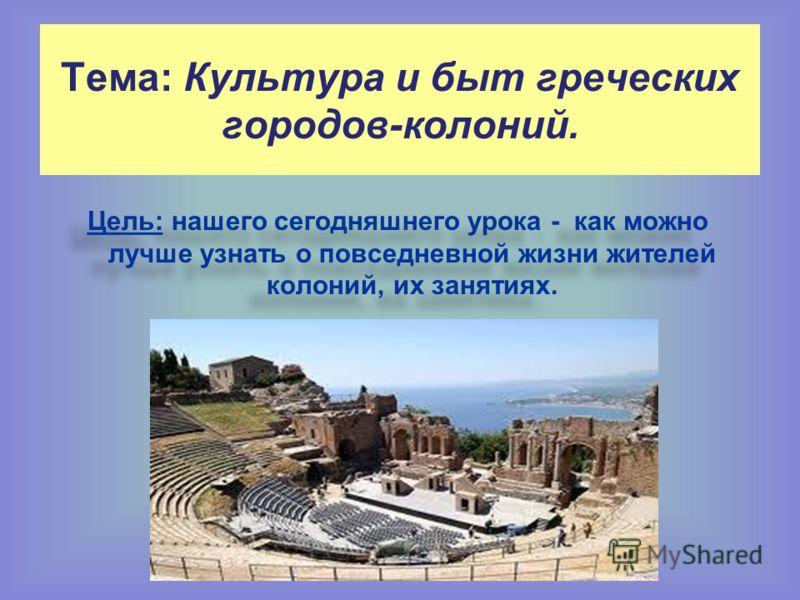 Тема: Культура и быт греческих городов-колоний. Цель: нашего сегодняшнего урока - как можно лучше узнать о повседневной жизни жителей колоний, их занятиях.