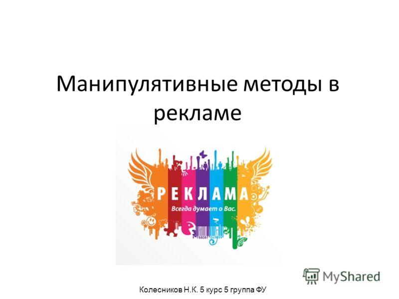 Манипулятивные методы в рекламе Колесников Н.К. 5 курс 5 группа ФУ